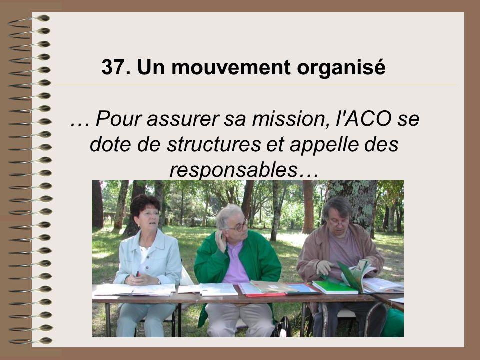 37. Un mouvement organisé … Pour assurer sa mission, l ACO se dote de structures et appelle des responsables…