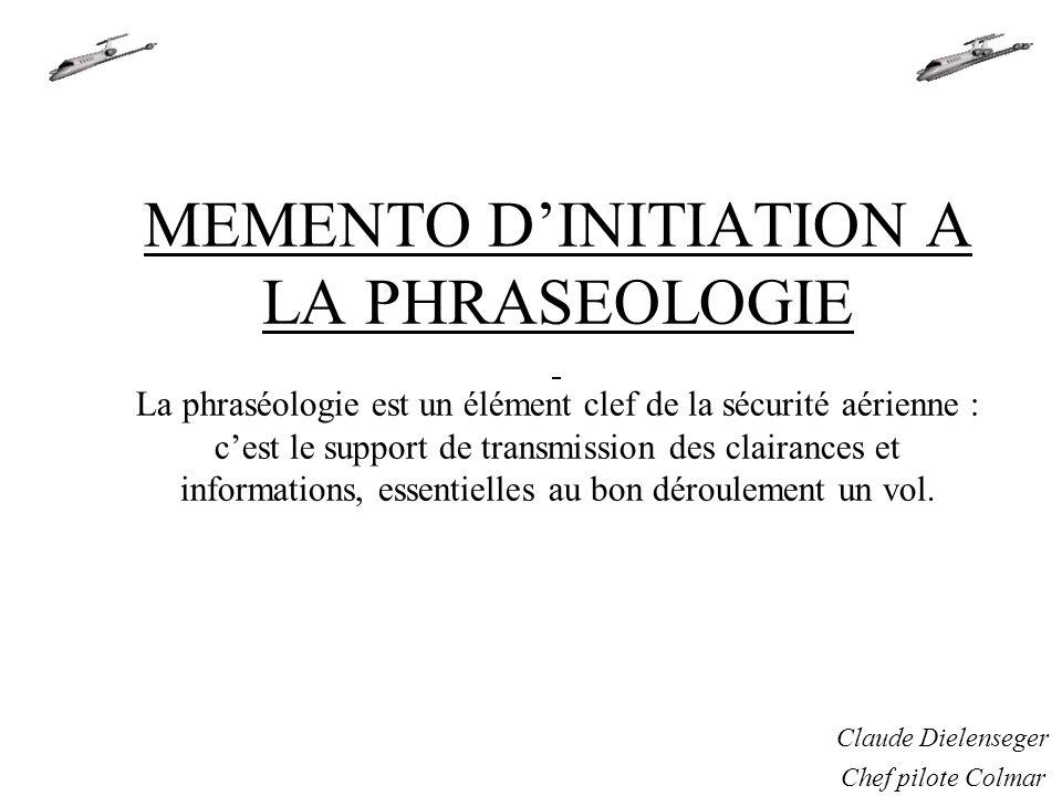 MEMENTO D'INITIATION A LA PHRASEOLOGIE La phraséologie est un élément clef de la sécurité aérienne : c'est le support de transmission des clairances et informations, essentielles au bon déroulement un vol.