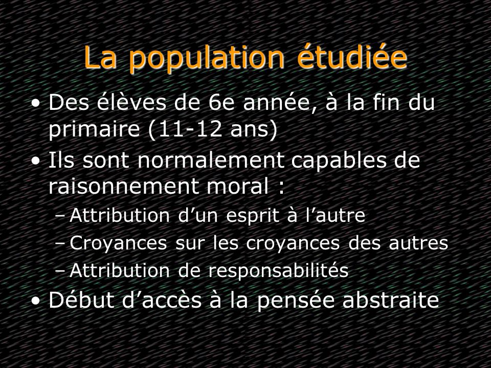 La population étudiée Des élèves de 6e année, à la fin du primaire (11-12 ans) Ils sont normalement capables de raisonnement moral :
