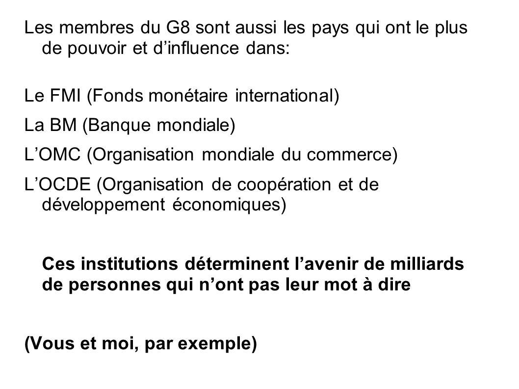 Les membres du G8 sont aussi les pays qui ont le plus de pouvoir et d'influence dans: Le FMI (Fonds monétaire international) La BM (Banque mondiale) L'OMC (Organisation mondiale du commerce) L'OCDE (Organisation de coopération et de développement économiques) Ces institutions déterminent l'avenir de milliards de personnes qui n'ont pas leur mot à dire (Vous et moi, par exemple)