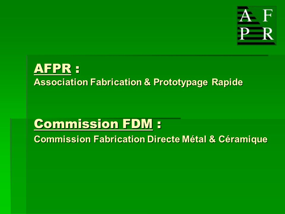 AFPR : Association Fabrication & Prototypage Rapide Commission FDM : Commission Fabrication Directe Métal & Céramique