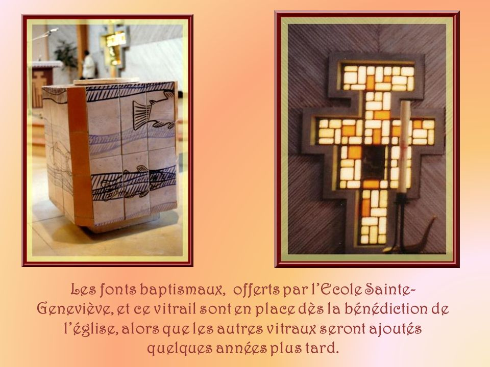 Les fonts baptismaux, offerts par l'Ecole Sainte-Geneviève, et ce vitrail sont en place dès la bénédiction de l'église, alors que les autres vitraux seront ajoutés quelques années plus tard.