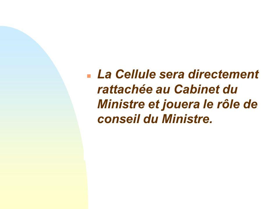 La Cellule sera directement rattachée au Cabinet du Ministre et jouera le rôle de conseil du Ministre.
