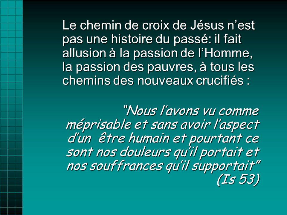 Le chemin de croix de Jésus n'est pas une histoire du passé: il fait allusion à la passion de l'Homme, la passion des pauvres, à tous les chemins des nouveaux crucifiés :