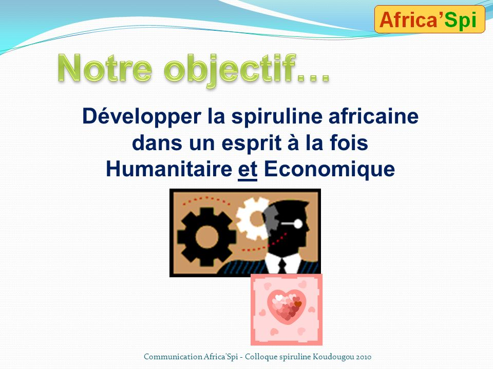 Notre objectif…Développer la spiruline africaine dans un esprit à la fois Humanitaire et Economique.