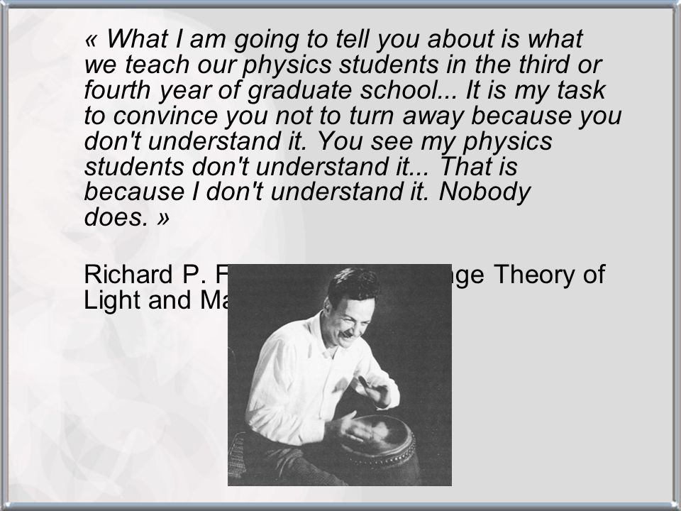 « What I am going to tell you about is what we teach our physics students in the third or fourth year of graduate school... It is my task to convince you not to turn away because you don t understand it. You see my physics students don t understand it... That is because I don t understand it. Nobody does. »