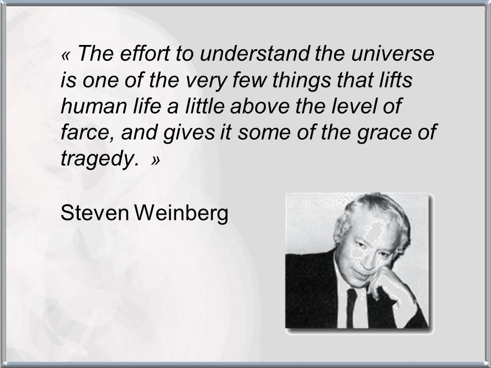 « The effort to understand the universe is one of the very few things that lifts human life a little above the level of farce, and gives it some of the grace of tragedy. »