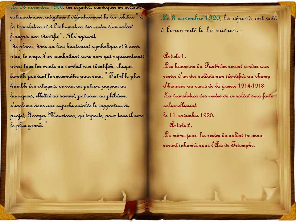 Le 08 novembre 1920, les députés, convoqués en session extraordinaire, adoptaient définitivement la loi relative à la translation et à l inhumation des restes d un soldat français non identifié . Il s agissait