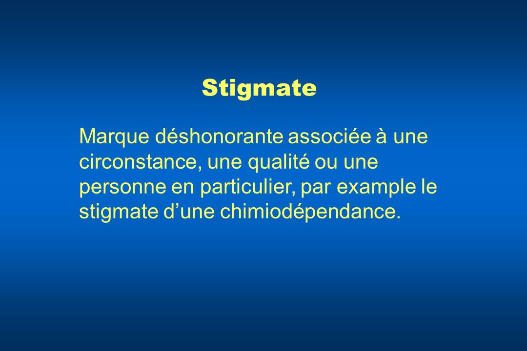 StigmateMarque déshonorante associée à une circonstance, une qualité ou une personne en particulier, par example le stigmate d'une chimiodépendance.