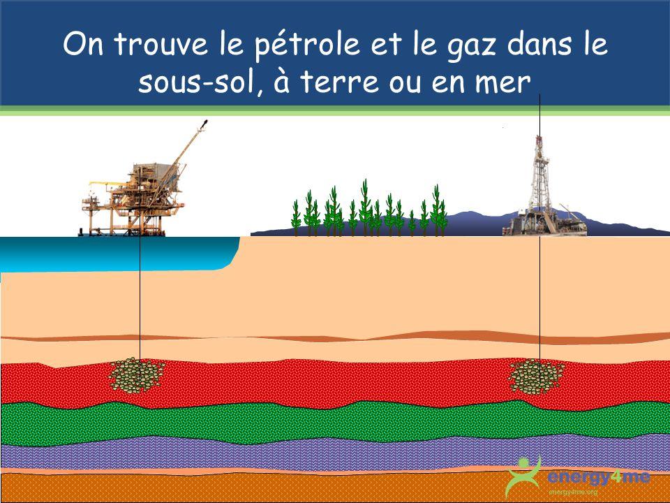 On trouve le pétrole et le gaz dans le sous-sol, à terre ou en mer