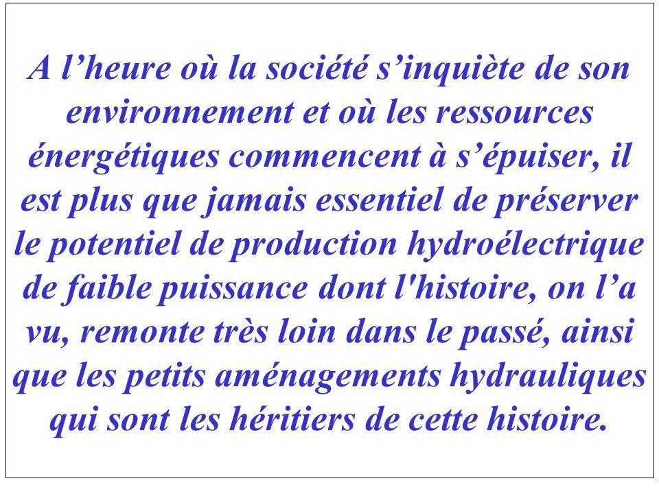 A l'heure où la société s'inquiète de son environnement et où les ressources énergétiques commencent à s'épuiser, il est plus que jamais essentiel de préserver le potentiel de production hydroélectrique de faible puissance dont l histoire, on l'a vu, remonte très loin dans le passé, ainsi que les petits aménagements hydrauliques qui sont les héritiers de cette histoire.