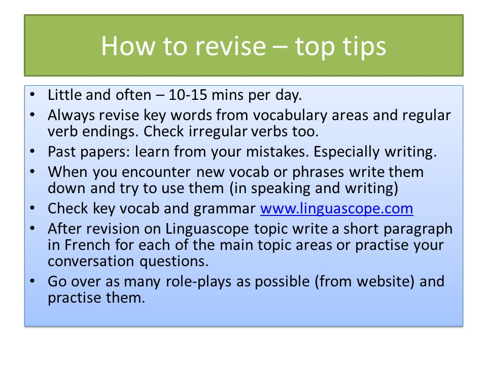 How to revise – top tips Little and often – 10-15 mins per day.