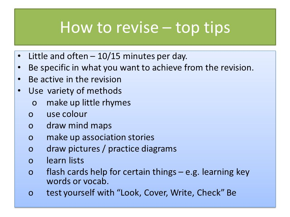 How to revise – top tips Little and often – 10/15 minutes per day.