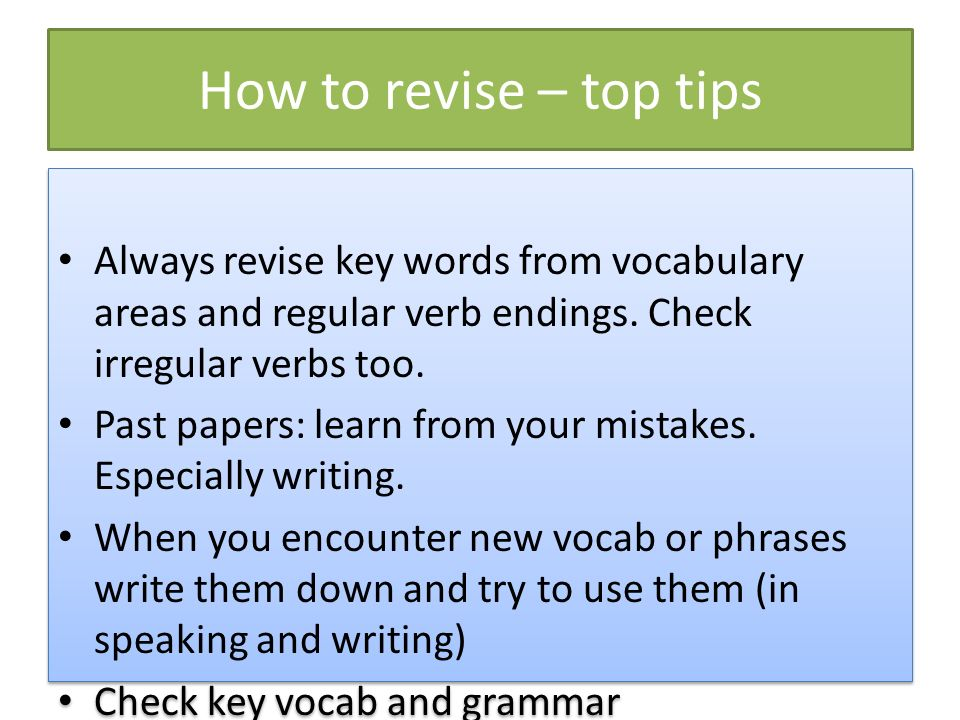 How to revise – top tipsAlways revise key words from vocabulary areas and regular verb endings. Check irregular verbs too.
