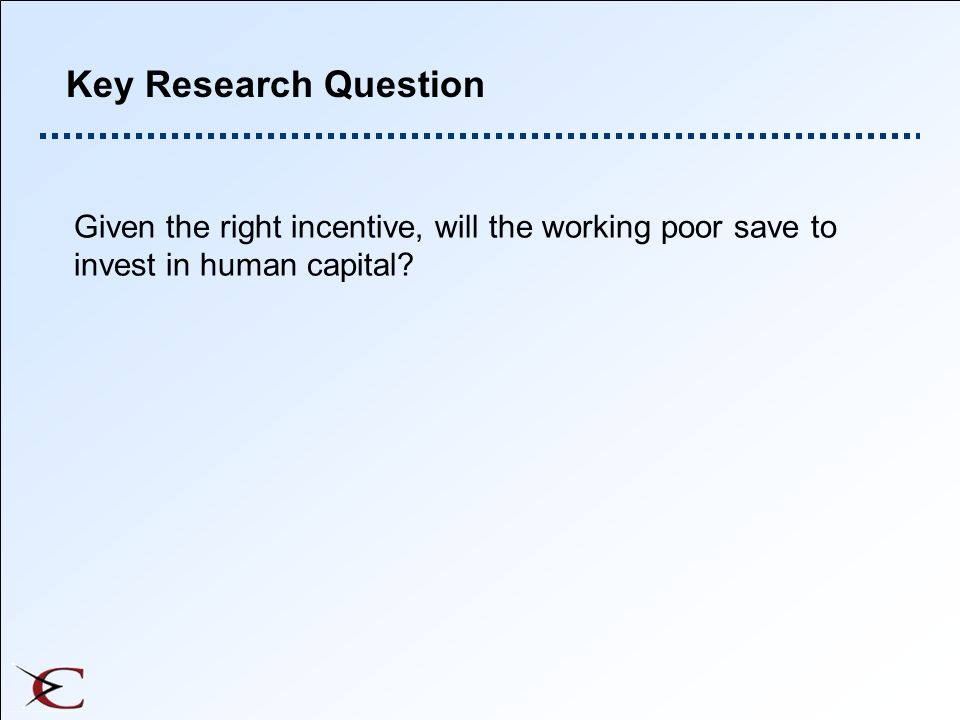 Key Research Question Given the right incentive, will the working poor save to invest in human capital