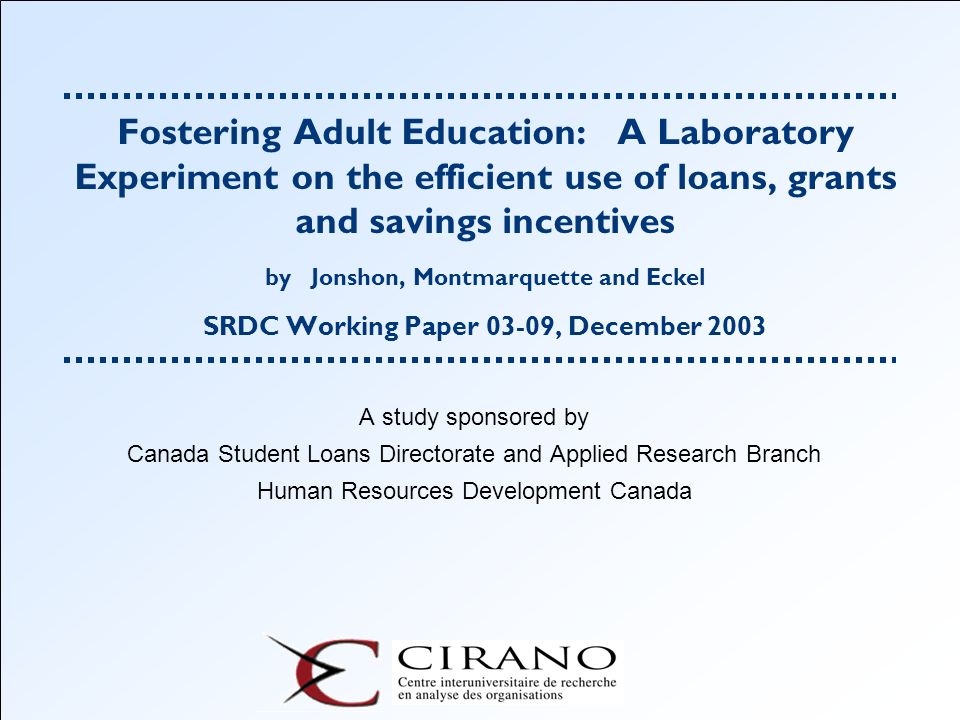 Fostering Adult Education: A Laboratory Experiment on the efficient use of loans, grants and savings incentives by Jonshon, Montmarquette and Eckel SRDC Working Paper 03-09, December 2003