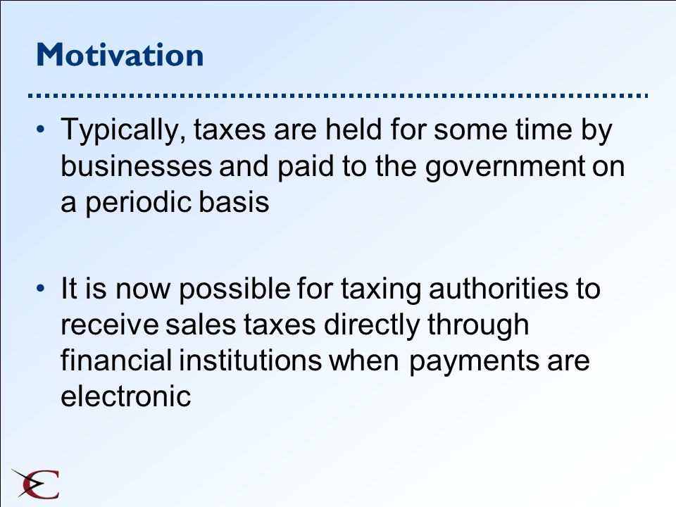 Motivation Typically, taxes are held for some time by businesses and paid to the government on a periodic basis.