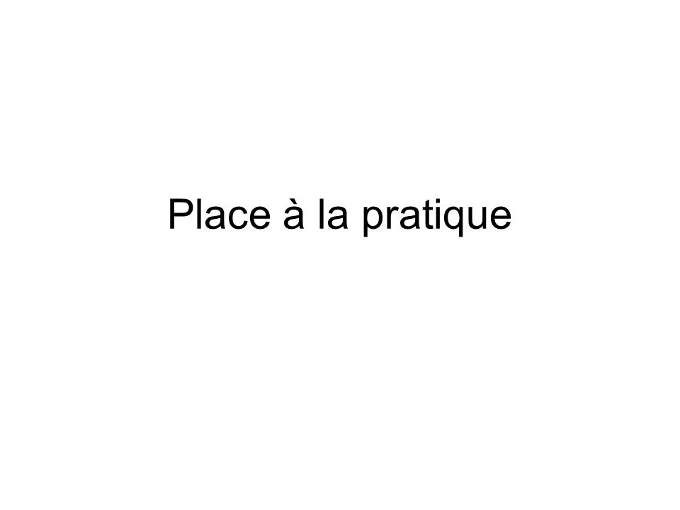 Place à la pratique