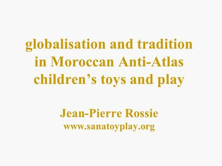 Globalisation and tradition in Moroccan Anti-Atlas childrens toys and play Jean-Pierre Rossie www.sanatoyplay.org.