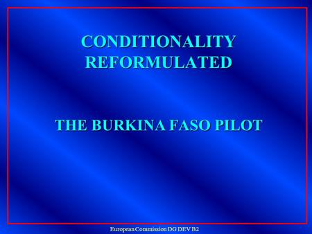 European Commission DG DEV B2 CONDITIONALITY REFORMULATED THE BURKINA FASO PILOT CONDITIONALITY REFORMULATED THE BURKINA FASO PILOT.