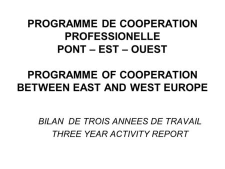 PROGRAMME DE COOPERATION PROFESSIONELLE PONT – EST – OUEST PROGRAMME OF COOPERATION BETWEEN EAST AND WEST EUROPE BILAN DE TROIS ANNEES DE TRAVAIL THREE.