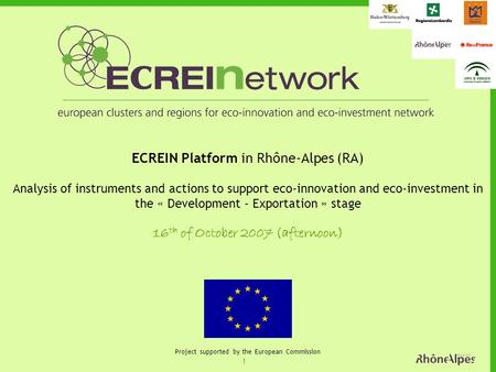 1 Project supported by the European Commission ECREIN Platform in Rhône-Alpes (RA) Analysis of instruments and actions to support eco-innovation and eco-investment.