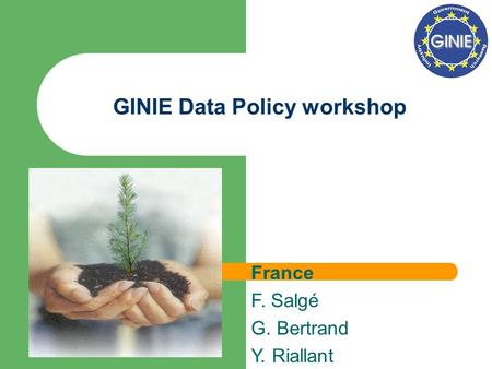 GINIE Data Policy workshop France F. Salgé G. Bertrand Y. Riallant.