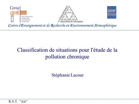 Centre d'Enseignement et de Recherche en Environnement Atmosphérique Classification de situations pour l'étude de la pollution chronique Stéphanie Lacour.