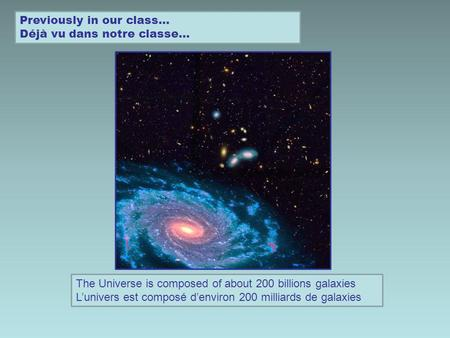 Previously in our class… Déjà vu dans notre classe… The Universe is composed of about 200 billions galaxies Lunivers est composé denviron 200 milliards.
