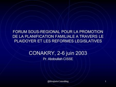 @fricajuris Consulting1 FORUM SOUS-REGIONAL POUR LA PROMOTION DE LA PLANIFICATION FAMILIALE A TRAVERS LE PLAIDOYER ET LES REFORMES LEGISLATIVES CONAKRY,