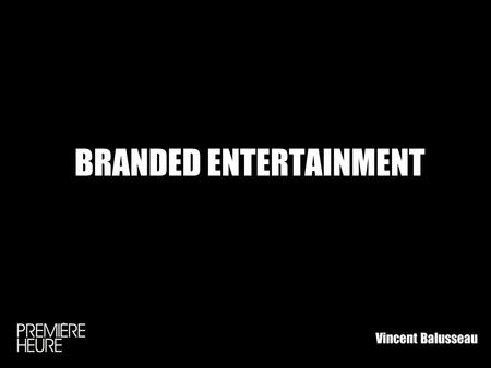 BRANDED ENTERTAINMENT Vincent Balusseau. BRAND CONTENT POURQUOI ? LEFFICACITÉ DE LA COMMUNICATION TRADITIONNELLE REMISE EN QUESTION LIMPORTANCE DE LEMOTION.