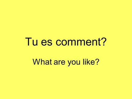 Tu es comment? What are you like?.