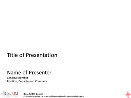 Canada BIM Council Conseil canadien de la modélisation des données de bâtiment Title of Presentation Name of Presenter CanBIM Member Position, Department,