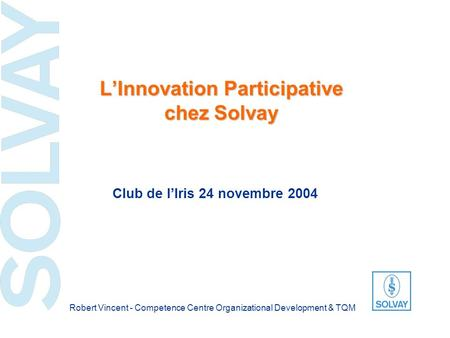 LInnovation Participative chez Solvay Club de lIris 24 novembre 2004 Robert Vincent - Competence Centre Organizational Development & TQM.