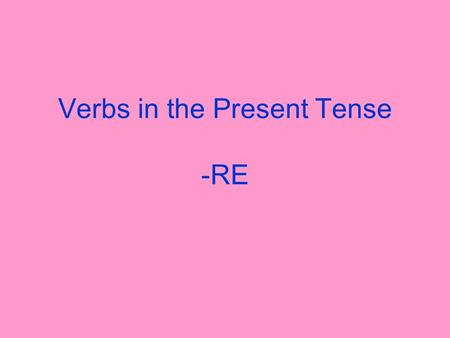 Verbs in the Present Tense -RE What verbs on –re other than –dre verbs do you know? Write as many verbs on –re on a piece of paper as you can. You have.