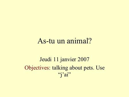 As-tu un animal? Jeudi 11 janvier 2007 Objectives: talking about pets. Use jai.