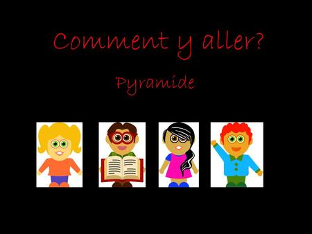 Comment y aller? Pyramide.