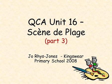 QCA Unit 16 – Scène de Plage (part 3) Jo Rhys-Jones - Kingswear Primary School 2008.