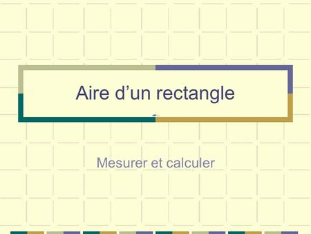 Aire d'un rectangle Mesurer et calculer.