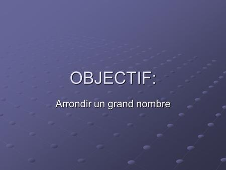 OBJECTIF: Arrondir un grand nombre. Objective: Round-Off numbers.