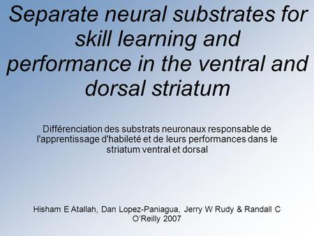 Separate neural substrates for skill learning and performance in the ventral and dorsal striatum Hisham E Atallah, Dan Lopez-Paniagua, Jerry W Rudy & Randall.