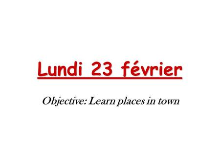 Lundi 23 février Objective: Learn places in town.