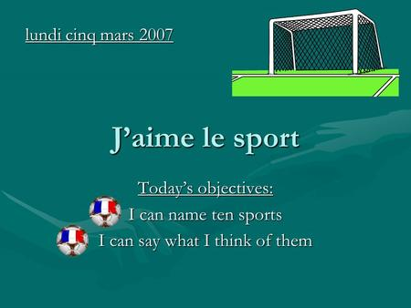 Jaime le sport Todays objectives: I can name ten sports I can say what I think of them lundi cinq mars 2007.