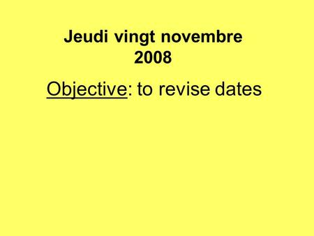 Objective: to revise dates Jeudi vingt novembre 2008.