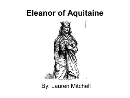 Eleanor of Aquitaine By: Lauren Mitchell.