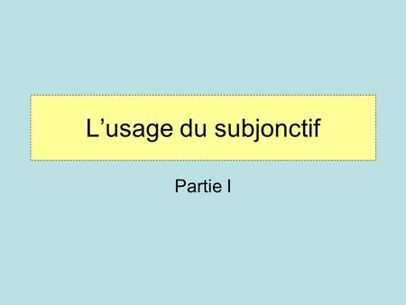 L'usage du subjonctif Partie I.