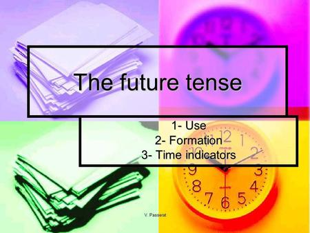 V. Passerat The future tense 1- Use 2- Formation 3- Time indicators.