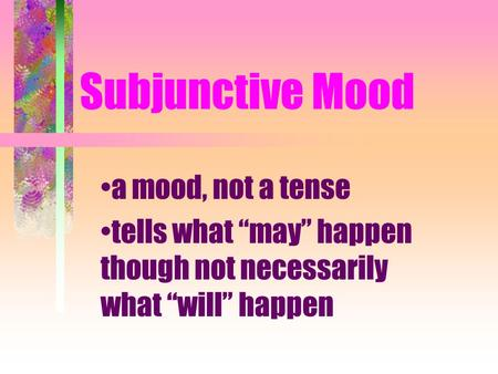 Subjunctive Mood a mood, not a tense tells what may happen though not necessarily what will happen.