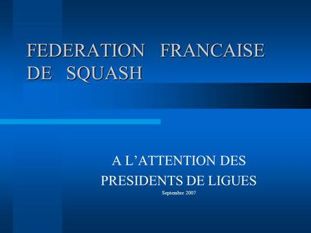 FEDERATION FRANCAISE DE SQUASH A LATTENTION DES PRESIDENTS DE LIGUES Septembre 2007.