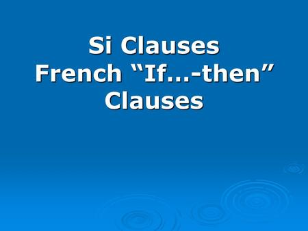 Si Clauses French If…-then Clauses. There are three main types of si clauses: There are three main types of si clauses: We have already studied one type: